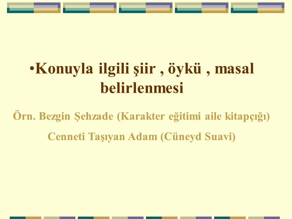 Konuyla ilgili şiir, öykü, masal belirlenmesi Örn. Bezgin Şehzade (Karakter eğitimi aile kitapçığı) Cenneti Taşıyan Adam (Cüneyd Suavi)
