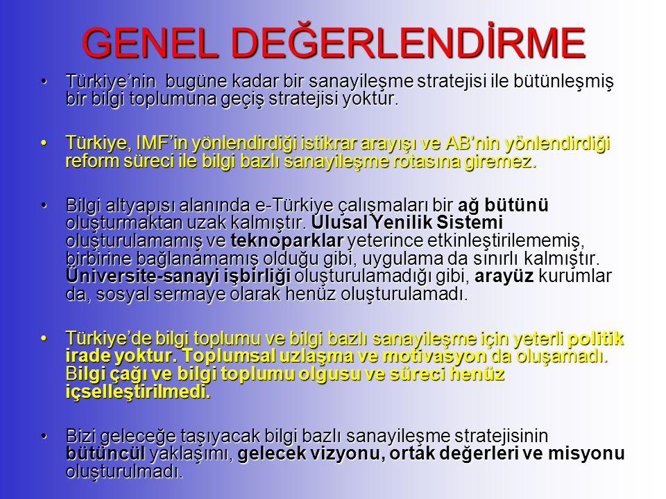GENEL DEĞERLENDİRME Türkiye'nin bugüne kadar bir sanayileşme stratejisi ile bütünleşmiş bir bilgi toplumuna geçiş stratejisi yoktur.Türkiye'nin bugüne kadar bir sanayileşme stratejisi ile bütünleşmiş bir bilgi toplumuna geçiş stratejisi yoktur.