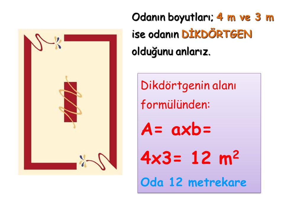 Odanın boyutları; 4 m ve 3 m ise odanın DİKDÖRTGEN olduğunu anlarız. Dikdörtgenin alanı formülünden: A= axb= 4x3= 12 m 2 Oda 12 metrekare Dikdörtgenin