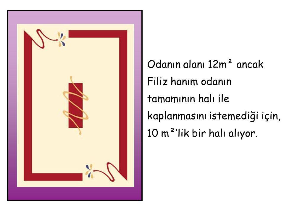 Odanın alanı 12m² ancak Filiz hanım odanın tamamının halı ile kaplanmasını istemediği için, 10 m²'lik bir halı alıyor.