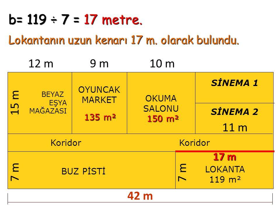 b= 119 ÷ 7 = 17 metre. Lokantanın uzun kenarı 17 m. olarak bulundu. BEYAZ EŞYA MAĞAZASI OYUNCAK MARKET OKUMA SALONU BUZ PİSTİ Koridor SİNEMA 1 SİNEMA