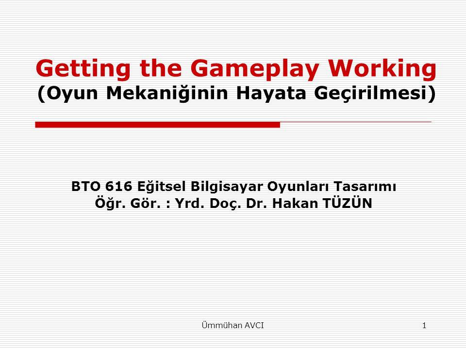 Ümmühan AVCI1 Getting the Gameplay Working (Oyun Mekaniğinin Hayata Geçirilmesi) BTO 616 Eğitsel Bilgisayar Oyunları Tasarımı Öğr. Gör. : Yrd. Doç. Dr