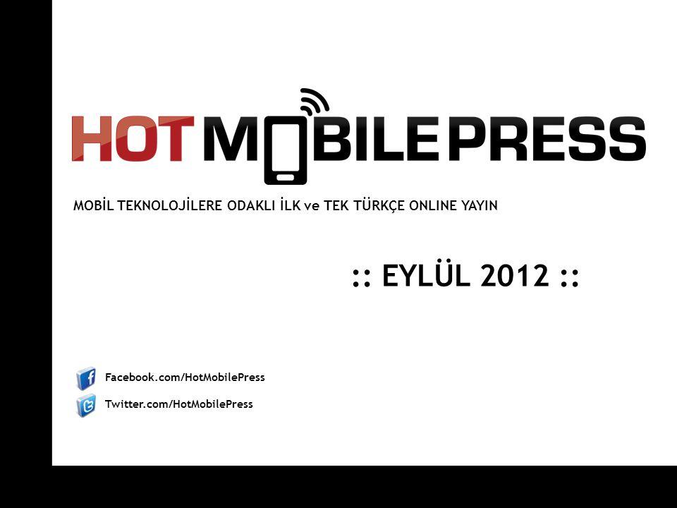 Facebook.com/HotMobilePress Twitter.com/HotMobilePress :: EYLÜL 2012 :: MOBİL TEKNOLOJİLERE ODAKLI İLK ve TEK TÜRKÇE ONLINE YAYIN