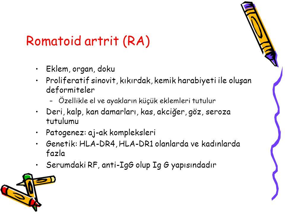 Romatoid artrit (RA) Eklem, organ, doku Proliferatif sinovit, kıkırdak, kemik harabiyeti ile oluşan deformiteler –Özellikle el ve ayakların küçük eklemleri tutulur Deri, kalp, kan damarları, kas, akciğer, göz, seroza tutulumu Patogenez: aj-ak kompleksleri Genetik: HLA-DR4, HLA-DR1 olanlarda ve kadınlarda fazla Serumdaki RF, anti-IgG olup Ig G yapısındadır