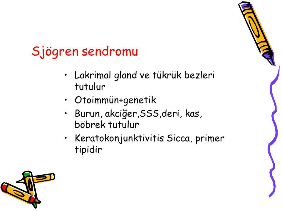 Sjögren sendromu Lakrimal gland ve tükrük bezleri tutulur Otoimmün+genetik Burun, akciğer,SSS,deri, kas, böbrek tutulur Keratokonjunktivitis Sicca, primer tipidir