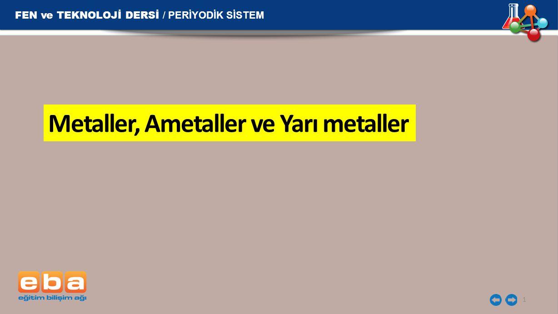 FEN ve TEKNOLOJİ DERSİ / PERİYODİK SİSTEM 1 Metaller, Ametaller ve Yarı metaller