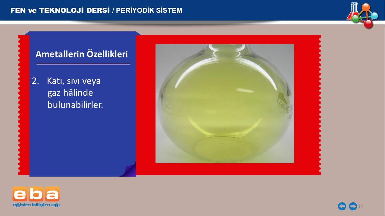 FEN ve TEKNOLOJİ DERSİ / PERİYODİK SİSTEM 14 2.Katı, sıvı veya gaz hâlinde bulunabilirler. Ametallerin Özellikleri