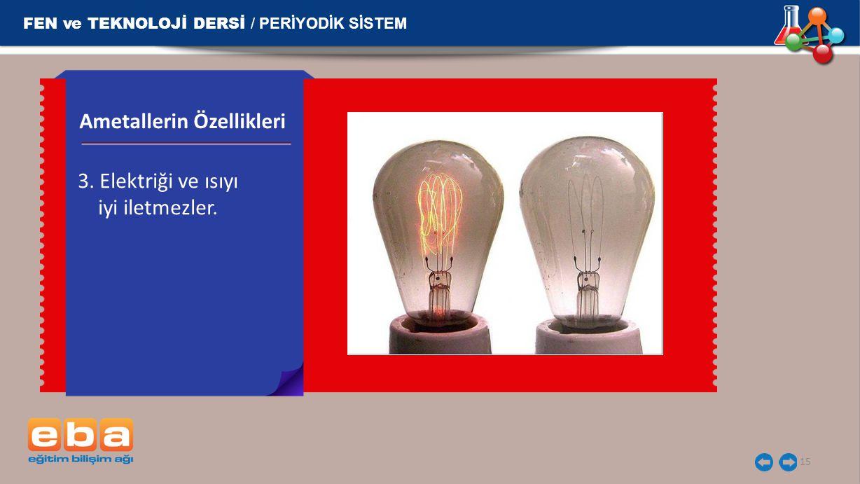 FEN ve TEKNOLOJİ DERSİ / PERİYODİK SİSTEM 15 3. Elektriği ve ısıyı iyi iletmezler. Ametallerin Özellikleri