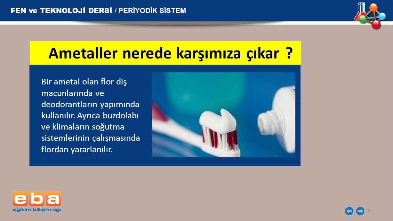 FEN ve TEKNOLOJİ DERSİ / PERİYODİK SİSTEM 20 Bir ametal olan flor diş macunlarında ve deodorantların yapımında kullanılır. Ayrıca buzdolabı ve klimala
