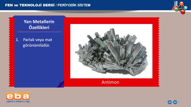 FEN ve TEKNOLOJİ DERSİ / PERİYODİK SİSTEM 24 1.Parlak veya mat görünümlüdür. Yarı Metallerin Özellikleri Antimon