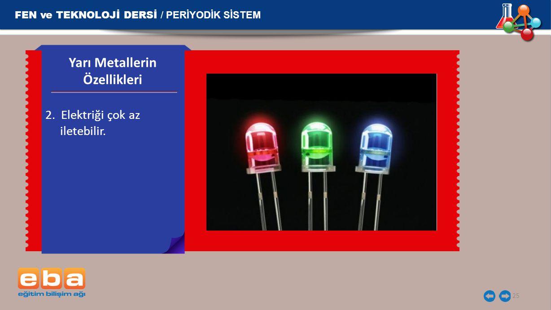 FEN ve TEKNOLOJİ DERSİ / PERİYODİK SİSTEM 25 2. Elektriği çok az iletebilir. Yarı Metallerin Özellikleri