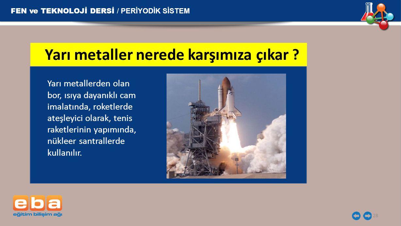FEN ve TEKNOLOJİ DERSİ / PERİYODİK SİSTEM 28 Yarı metallerden olan bor, ısıya dayanıklı cam imalatında, roketlerde ateşleyici olarak, tenis raketlerin