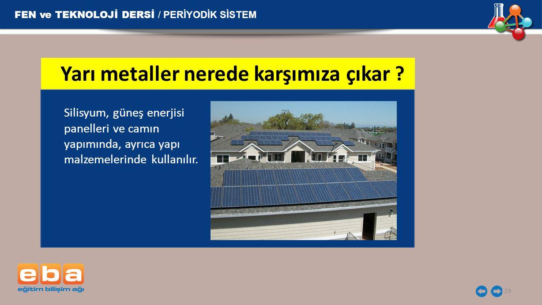 FEN ve TEKNOLOJİ DERSİ / PERİYODİK SİSTEM 29 Silisyum, güneş enerjisi panelleri ve camın yapımında, ayrıca yapı malzemelerinde kullanılır. Yarı metall