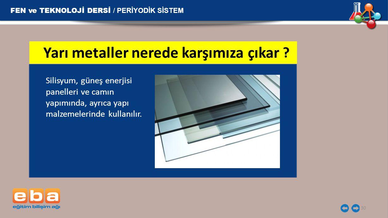 FEN ve TEKNOLOJİ DERSİ / PERİYODİK SİSTEM 30 Silisyum, güneş enerjisi panelleri ve camın yapımında, ayrıca yapı malzemelerinde kullanılır. Yarı metall