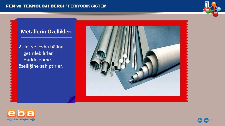 FEN ve TEKNOLOJİ DERSİ / PERİYODİK SİSTEM 4 2. Tel ve levha hâline getirilebilirler. Haddelenme özelliğine sahiptirler. Metallerin Özellikleri
