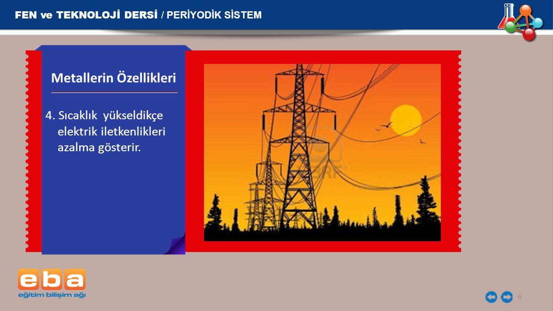 FEN ve TEKNOLOJİ DERSİ / PERİYODİK SİSTEM 6 4. Sıcaklık yükseldikçe elektrik iletkenlikleri azalma gösterir. Metallerin Özellikleri