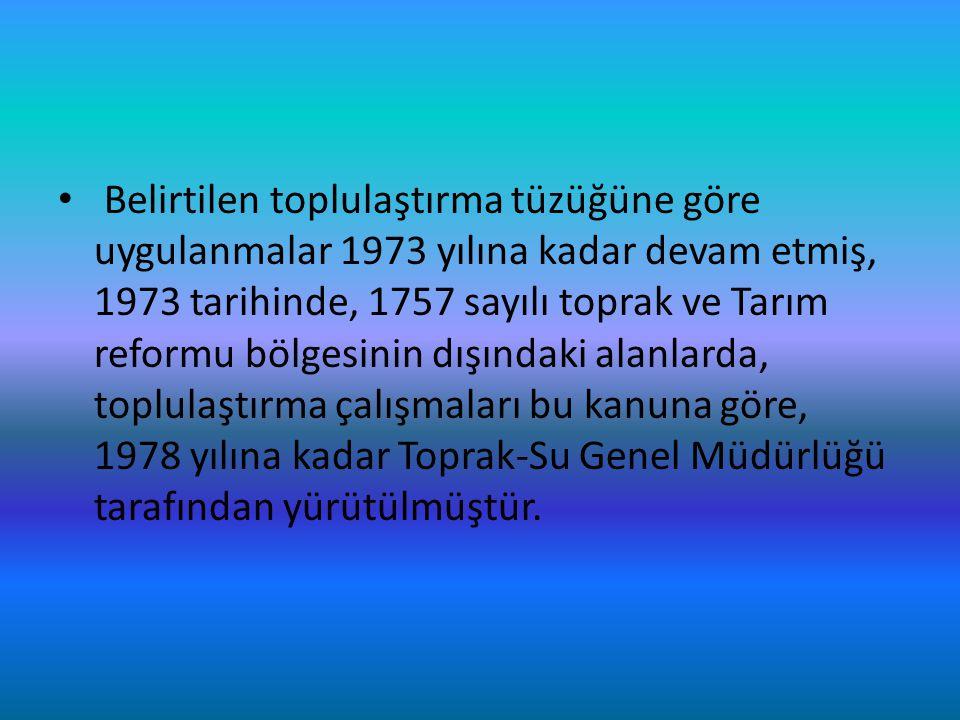 Belirtilen toplulaştırma tüzüğüne göre uygulanmalar 1973 yılına kadar devam etmiş, 1973 tarihinde, 1757 sayılı toprak ve Tarım reformu bölgesinin dışı