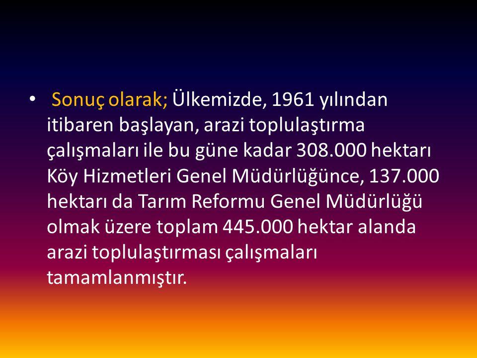 Sonuç olarak; Ülkemizde, 1961 yılından itibaren başlayan, arazi toplulaştırma çalışmaları ile bu güne kadar 308.000 hektarı Köy Hizmetleri Genel Müdür