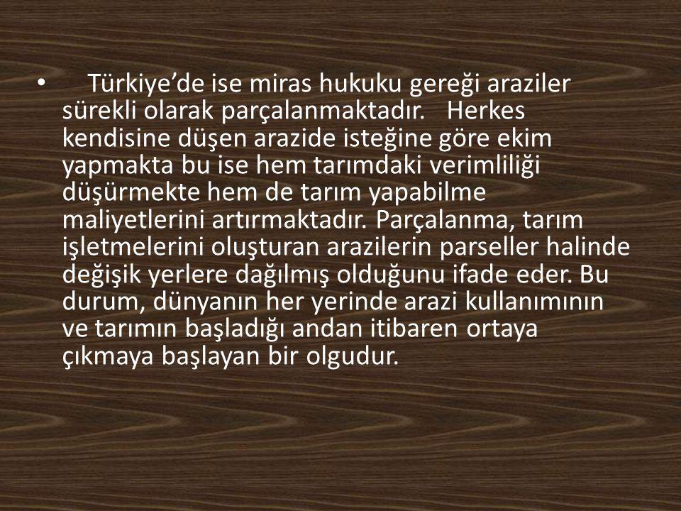 Türkiye'de ise miras hukuku gereği araziler sürekli olarak parçalanmaktadır. Herkes kendisine düşen arazide isteğine göre ekim yapmakta bu ise hem tar