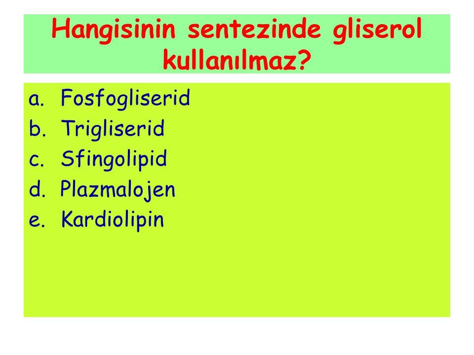Hangisinin sentezinde gliserol kullanılmaz? a.Fosfogliserid b.Trigliserid c.Sfingolipid d.Plazmalojen e.Kardiolipin