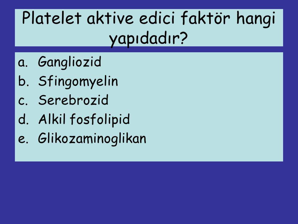 Platelet aktive edici faktör hangi yapıdadır? a.Gangliozid b.Sfingomyelin c.Serebrozid d.Alkil fosfolipid e.Glikozaminoglikan