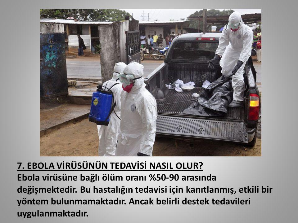 7. EBOLA VİRÜSÜNÜN TEDAVİSİ NASIL OLUR? Ebola virüsüne bağlı ölüm oranı %50-90 arasında değişmektedir. Bu hastalığın tedavisi için kanıtlanmış, etkili