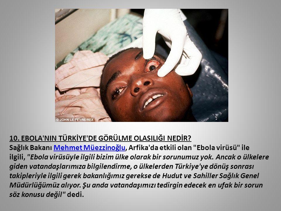 10. EBOLA'NIN TÜRKİYE'DE GÖRÜLME OLASILIĞI NEDİR? Sağlık Bakanı Mehmet Müezzinoğlu, Arfika'da etkili olan