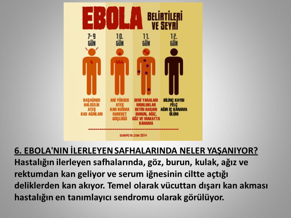 6. EBOLA'NIN İLERLEYEN SAFHALARINDA NELER YAŞANIYOR? Hastalığın ilerleyen safhalarında, göz, burun, kulak, ağız ve rektumdan kan geliyor ve serum iğne
