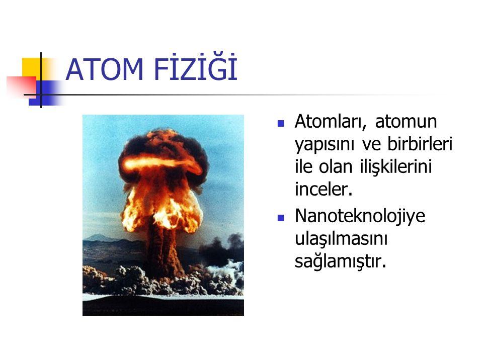 ATOM FİZİĞİ Atomları, atomun yapısını ve birbirleri ile olan ilişkilerini inceler. Nanoteknolojiye ulaşılmasını sağlamıştır.