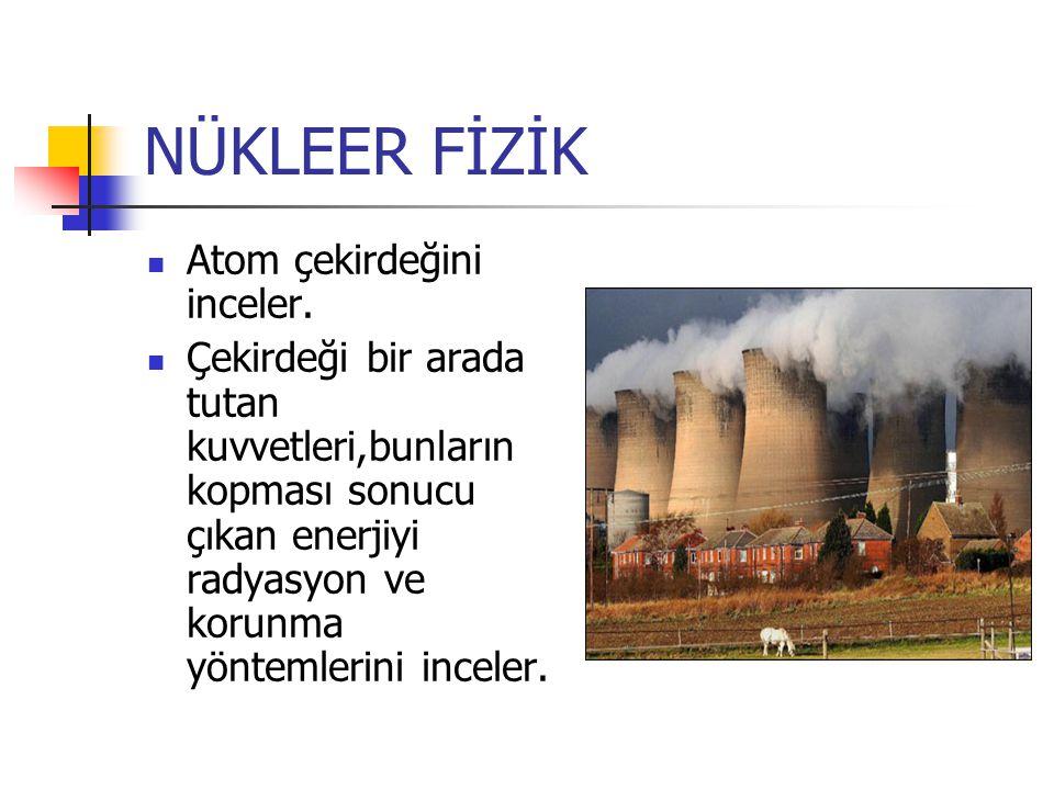 NÜKLEER FİZİK Atom çekirdeğini inceler. Çekirdeği bir arada tutan kuvvetleri,bunların kopması sonucu çıkan enerjiyi radyasyon ve korunma yöntemlerini