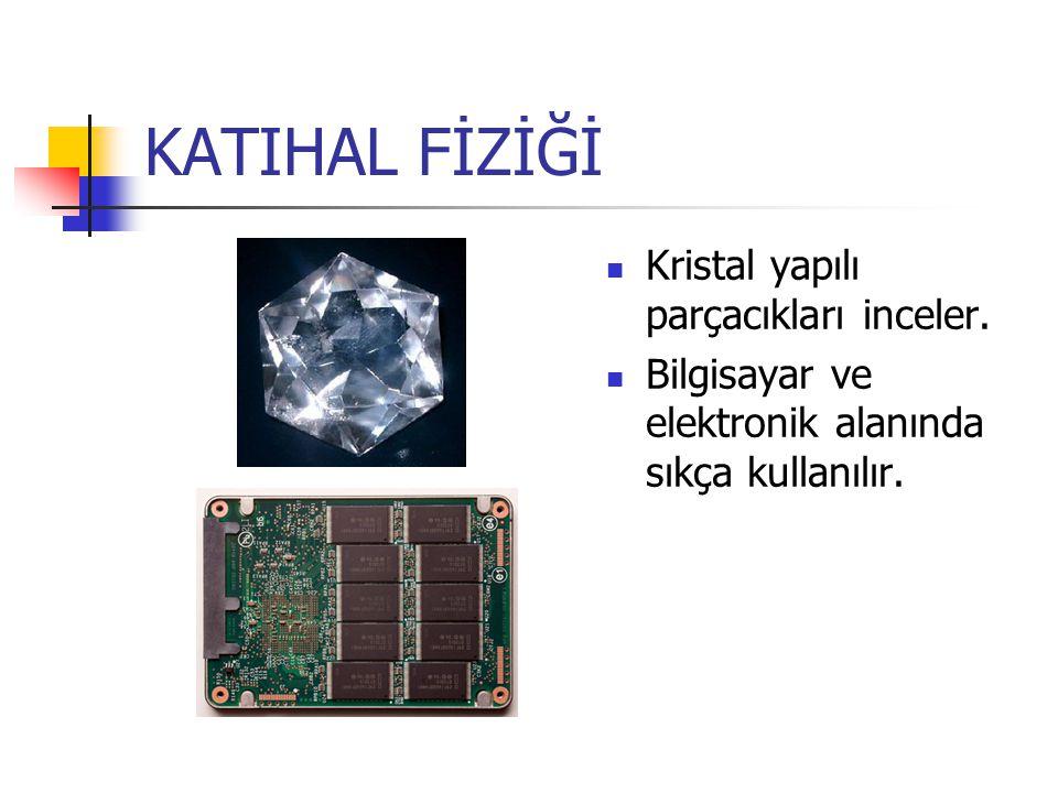 KATIHAL FİZİĞİ Kristal yapılı parçacıkları inceler. Bilgisayar ve elektronik alanında sıkça kullanılır.