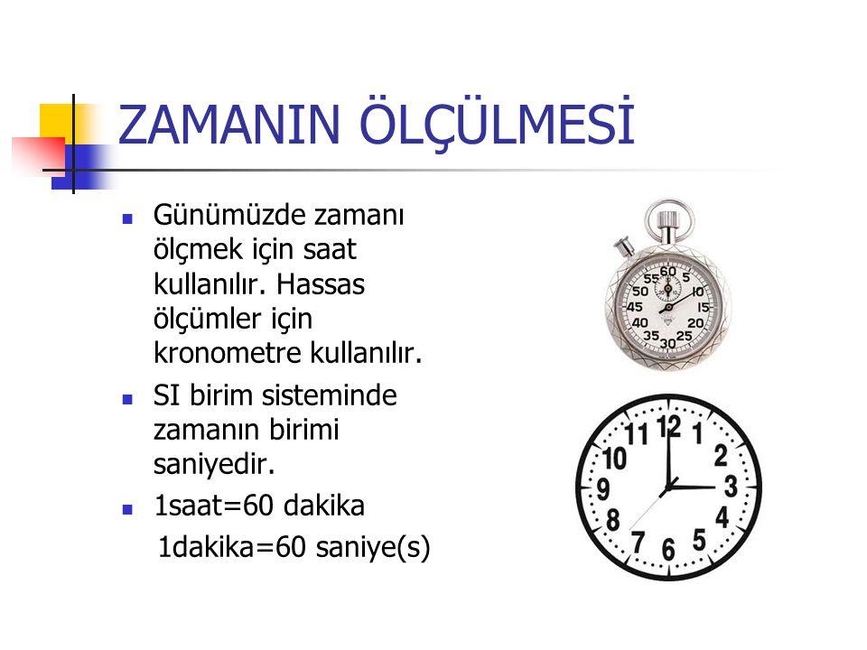 ZAMANIN ÖLÇÜLMESİ Günümüzde zamanı ölçmek için saat kullanılır. Hassas ölçümler için kronometre kullanılır. SI birim sisteminde zamanın birimi saniyed