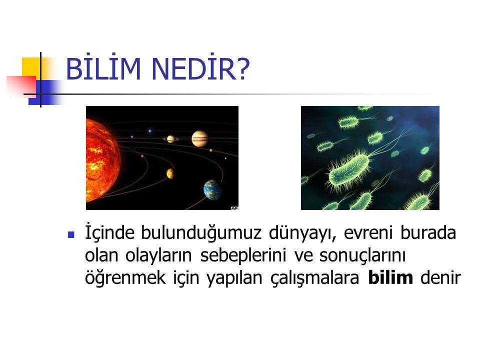 BİLİM NEDİR? İçinde bulunduğumuz dünyayı, evreni burada olan olayların sebeplerini ve sonuçlarını öğrenmek için yapılan çalışmalara bilim denir