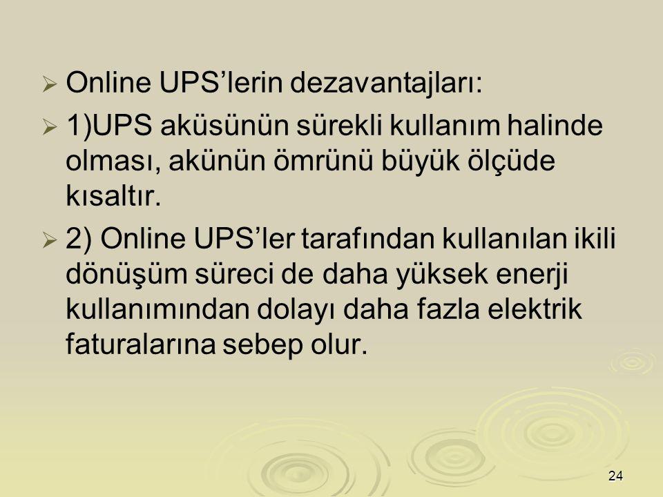 24   Online UPS'lerin dezavantajları:   1)UPS aküsünün sürekli kullanım halinde olması, akünün ömrünü büyük ölçüde kısaltır.