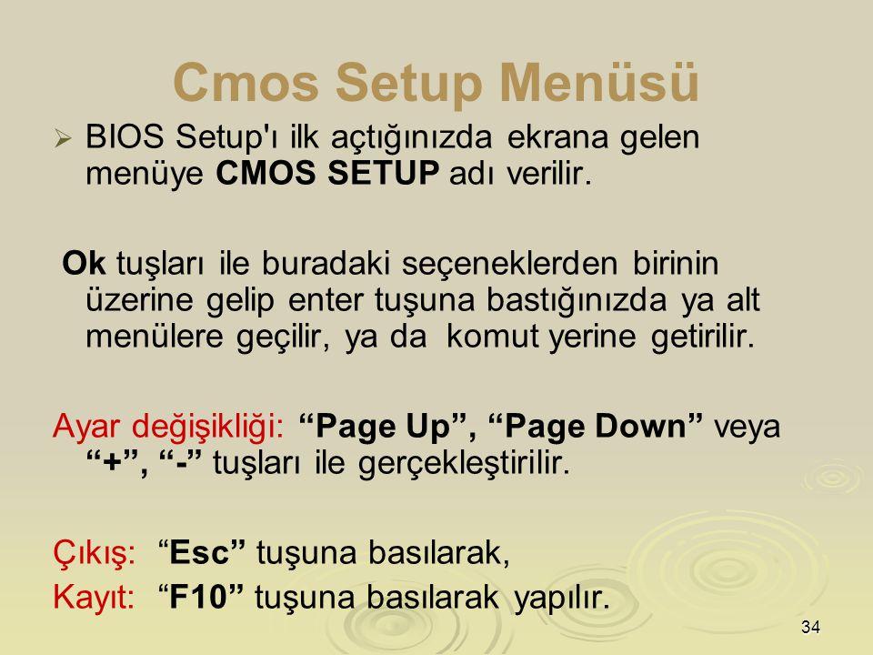34 Cmos Setup Menüsü   BIOS Setup ı ilk açtığınızda ekrana gelen menüye CMOS SETUP adı verilir.
