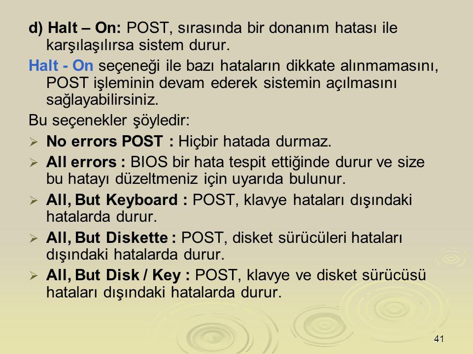 41 d) Halt – On: POST, sırasında bir donanım hatası ile karşılaşılırsa sistem durur.
