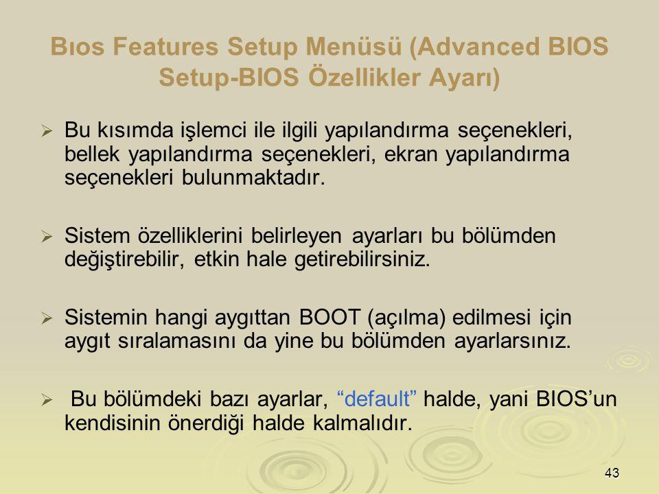 43 Bıos Features Setup Menüsü (Advanced BIOS Setup-BIOS Özellikler Ayarı)   Bu kısımda işlemci ile ilgili yapılandırma seçenekleri, bellek yapılandırma seçenekleri, ekran yapılandırma seçenekleri bulunmaktadır.