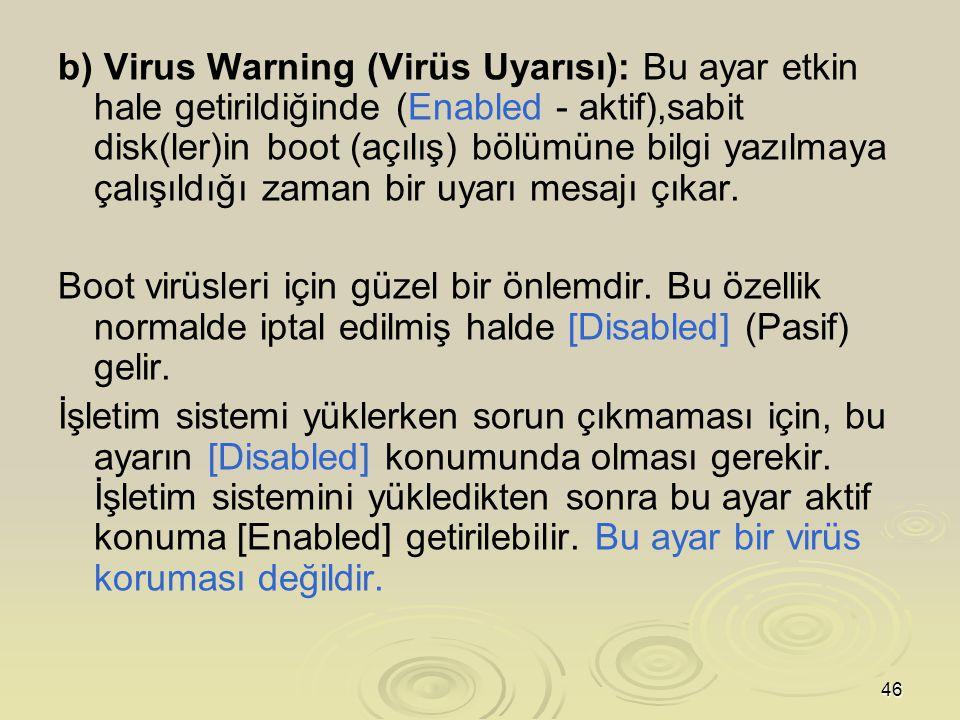 46 b) Virus Warning (Virüs Uyarısı): Bu ayar etkin hale getirildiğinde (Enabled - aktif),sabit disk(ler)in boot (açılış) bölümüne bilgi yazılmaya çalışıldığı zaman bir uyarı mesajı çıkar.