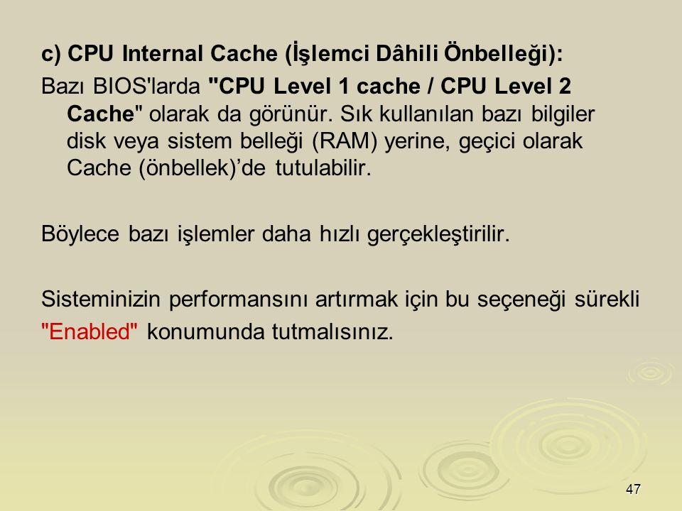 47 c) CPU Internal Cache (İşlemci Dâhili Önbelleği): Bazı BIOS larda CPU Level 1 cache / CPU Level 2 Cache olarak da görünür.