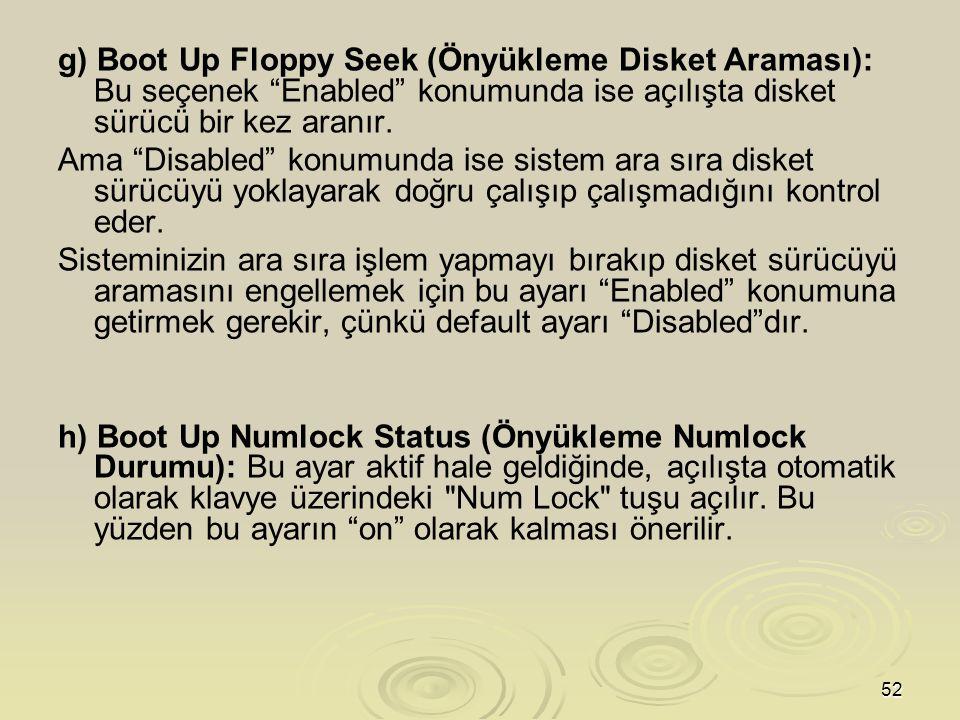 52 g) Boot Up Floppy Seek (Önyükleme Disket Araması): Bu seçenek Enabled konumunda ise açılışta disket sürücü bir kez aranır.