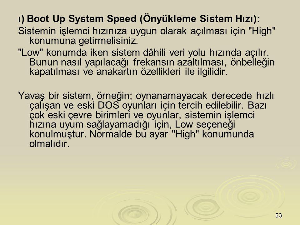 53 ı) Boot Up System Speed (Önyükleme Sistem Hızı): Sistemin işlemci hızınıza uygun olarak açılması için High konumuna getirmelisiniz.