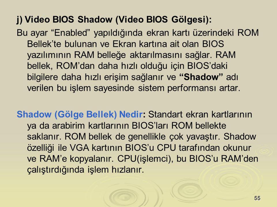55 j) Video BIOS Shadow (Video BIOS Gölgesi): Bu ayar Enabled yapıldığında ekran kartı üzerindeki ROM Bellek'te bulunan ve Ekran kartına ait olan BIOS yazılımının RAM belleğe aktarılmasını sağlar.