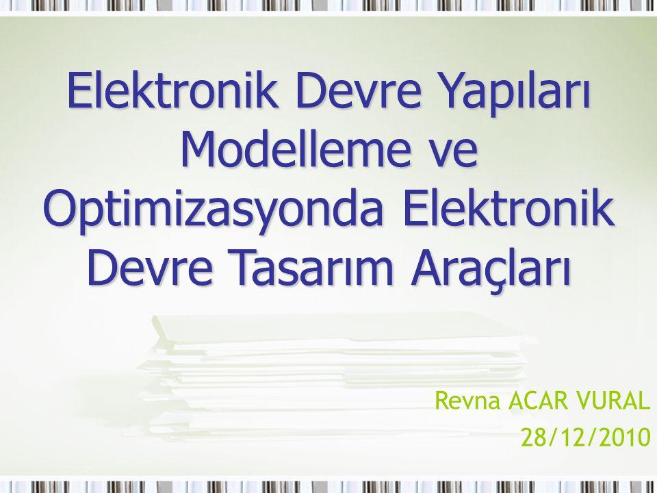Elektronik Devre Yapıları Modelleme ve Optimizasyonda Elektronik Devre Tasarım Araçları Revna ACAR VURAL 28/12/2010