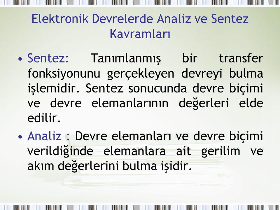 Elektronik Devrelerde Analiz ve Sentez Kavramları Sentez: Tanımlanmış bir transfer fonksiyonunu gerçekleyen devreyi bulma işlemidir. Sentez sonucunda
