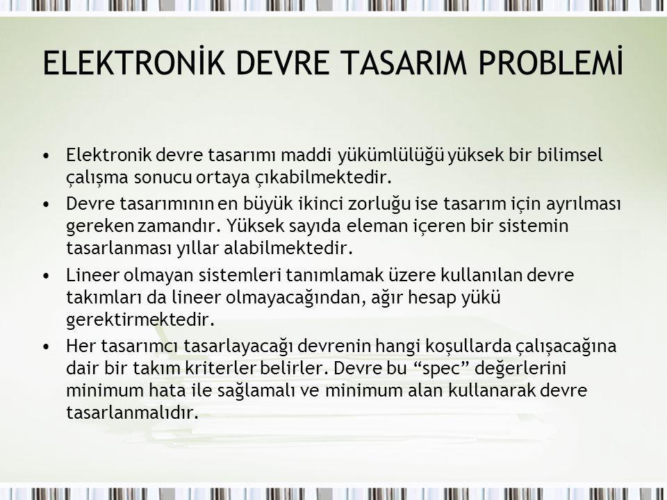 ELEKTRONİK DEVRE TASARIM PROBLEMİ Elektronik devre tasarımı maddi yükümlülüğü yüksek bir bilimsel çalışma sonucu ortaya çıkabilmektedir. Devre tasarım
