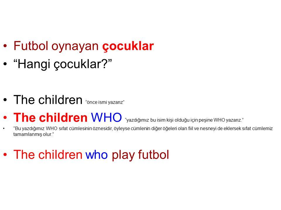 Futbol oynayan çocuklar Hangi çocuklar? The children önce ismi yazarız The children WHO yazdığımız bu isim kişi olduğu için peşine WHO yazarız. Bu yazdığımız WHO sıfat cümlesinin öznesidir, öyleyse cümlenin diğer öğeleri olan fiil ve nesneyi de eklersek sıfat cümlemiz tamamlanmış olur. The children who play futbol