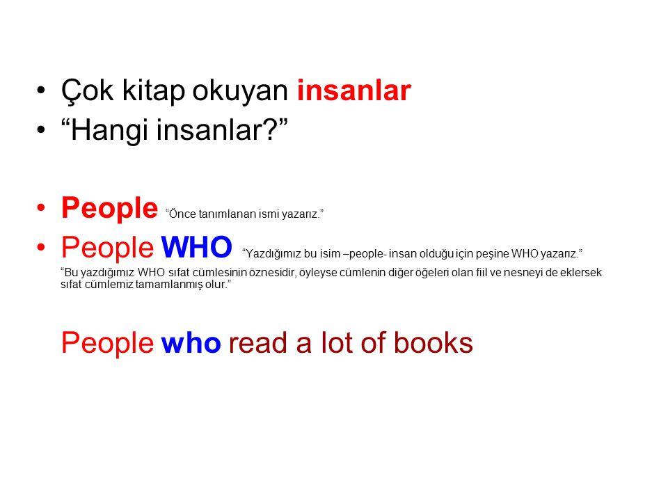 Çok kitap okuyan insanlar Hangi insanlar? People Önce tanımlanan ismi yazarız. People WHO Yazdığımız bu isim –people- insan olduğu için peşine WHO yazarız. Bu yazdığımız WHO sıfat cümlesinin öznesidir, öyleyse cümlenin diğer öğeleri olan fiil ve nesneyi de eklersek sıfat cümlemiz tamamlanmış olur. People who read a lot of books