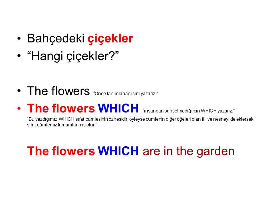 Bahçedeki çiçekler Hangi çiçekler? The flowers Önce tanımlanan ismi yazarız. The flowers WHICH insandan bahsetmediği için WHICH yazarız. Bu yazdığımız WHICH sıfat cümlesinin öznesidir, öyleyse cümlenin diğer öğeleri olan fiil ve nesneyi de eklersek sıfat cümlemiz tamamlanmış olur. The flowers WHICH are in the garden