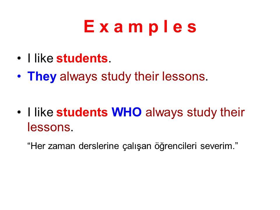 """E x a m p l e s I like students. They always study their lessons. I like students WHO always study their lessons. """"Her zaman derslerine çalışan öğrenc"""