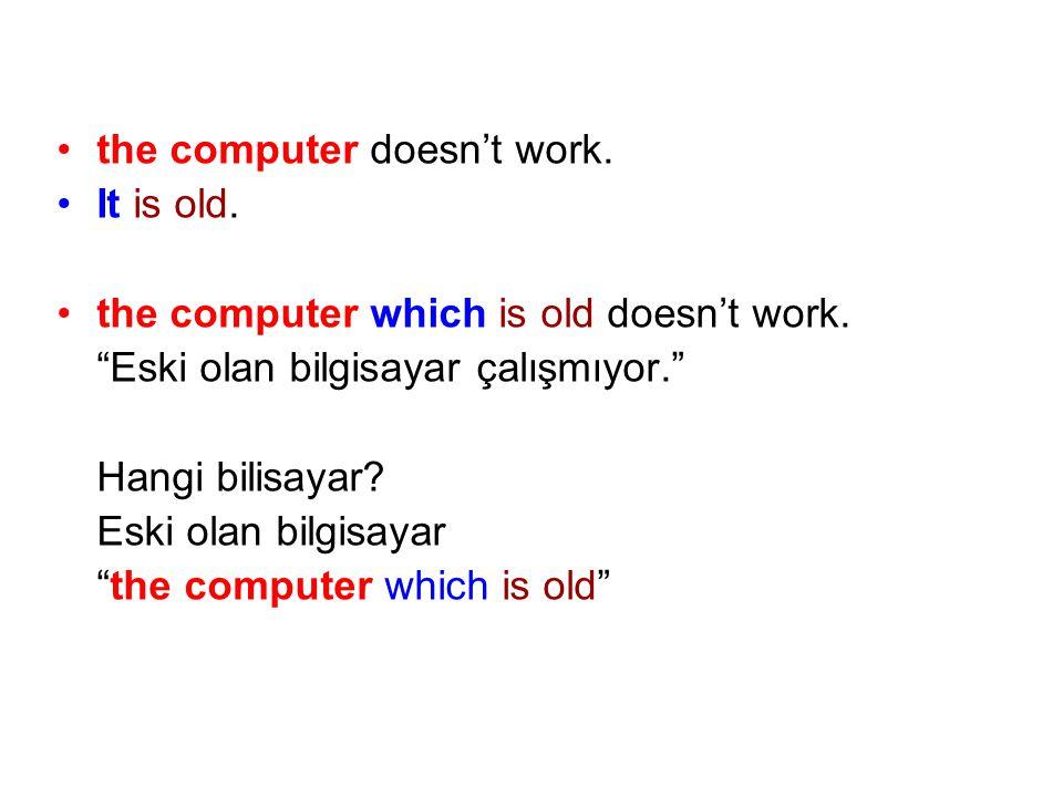 """the computer doesn't work. It is old. the computer which is old doesn't work. """"Eski olan bilgisayar çalışmıyor."""" Hangi bilisayar? Eski olan bilgisayar"""